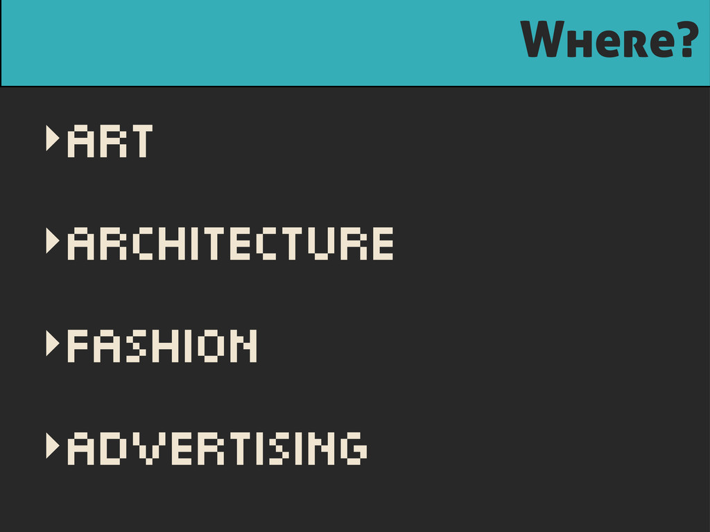 Where? ‣Art ‣Architecture ‣Fashion ‣Advertising