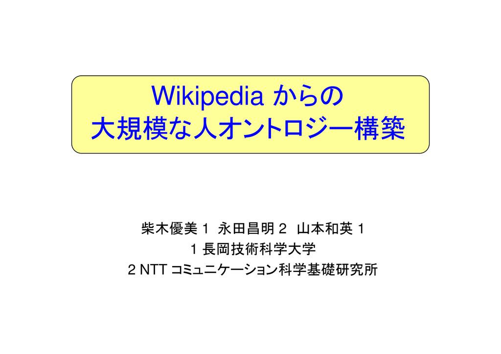 Wikipedia からの 大規模な人オントロジー構築 柴木優美 1 永田昌明 2 山本和英 ...