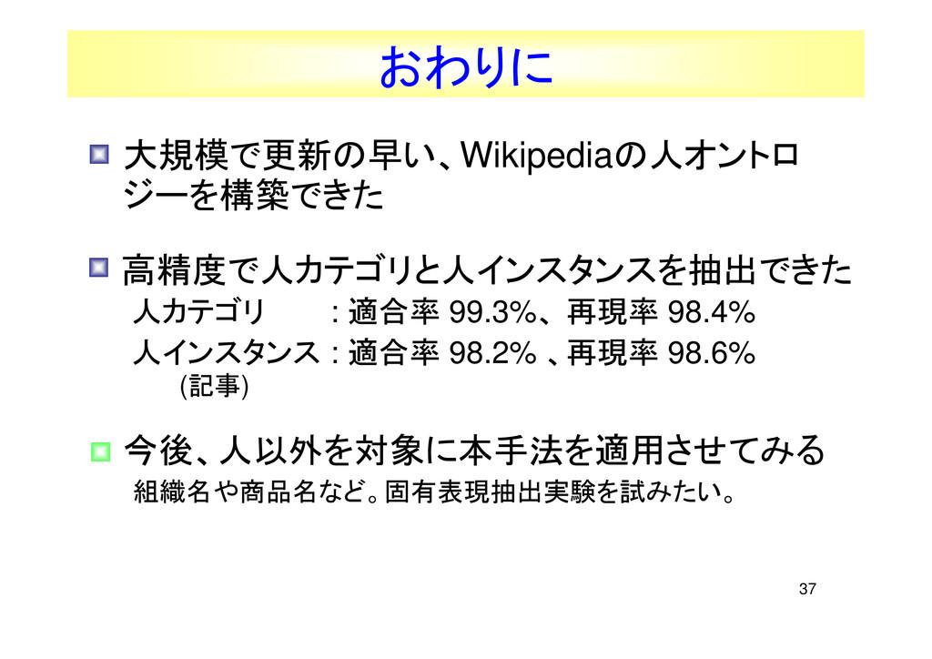 37 おわりに • 大規模で更新の早い、Wikipediaの人オントロ ジーを構築できた • ...