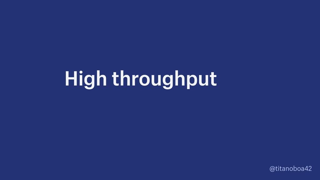 @titanoboa42 High throughput