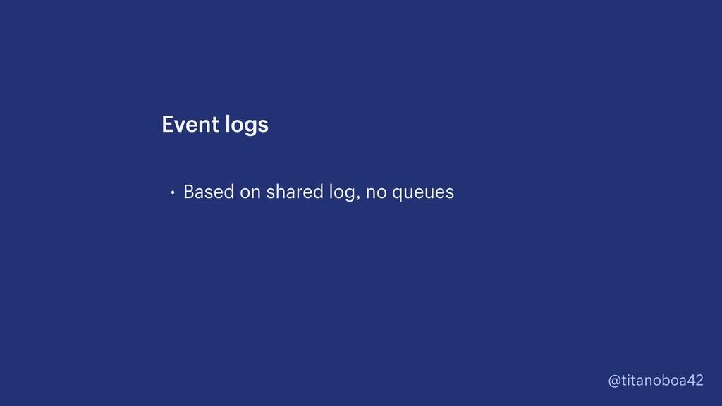 @titanoboa42 • Based on shared log, no queues E...