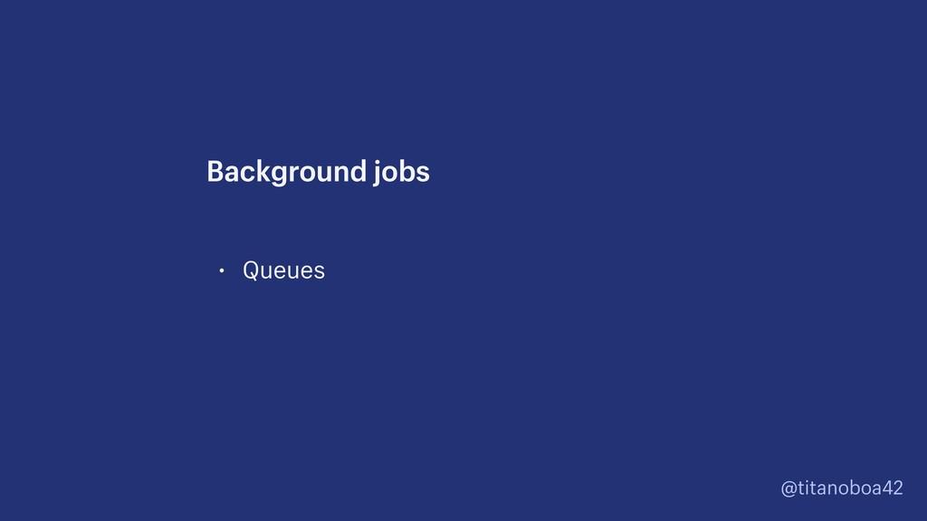 @titanoboa42 • Queues Background jobs