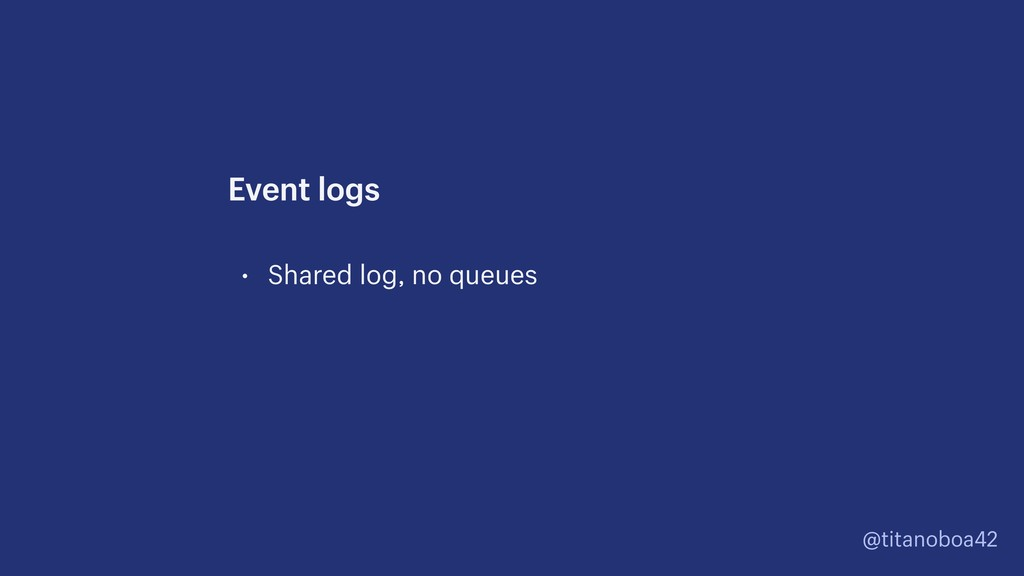 @titanoboa42 • Shared log, no queues Event logs