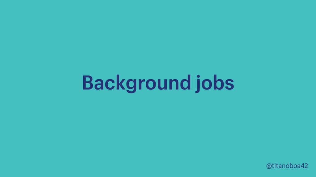 @titanoboa42 Background jobs