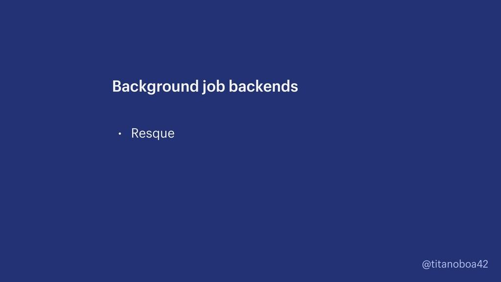 @titanoboa42 • Resque Background job backends
