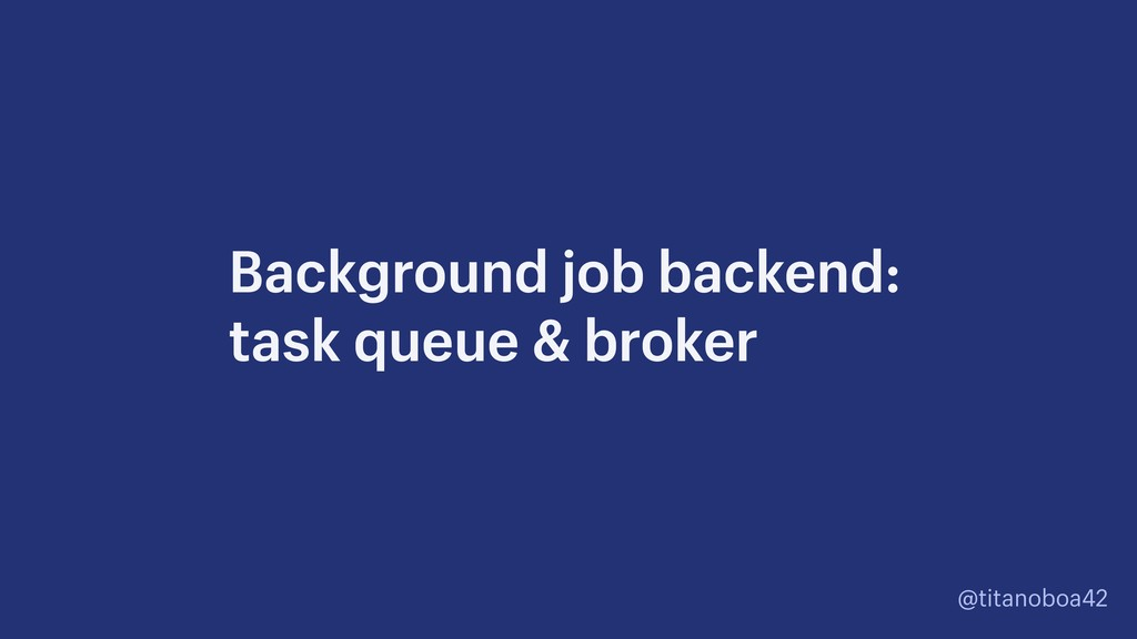 @titanoboa42 Background job backend:
