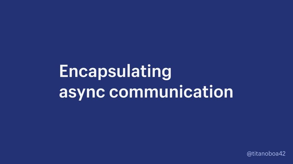 @titanoboa42 Encapsulating async communication