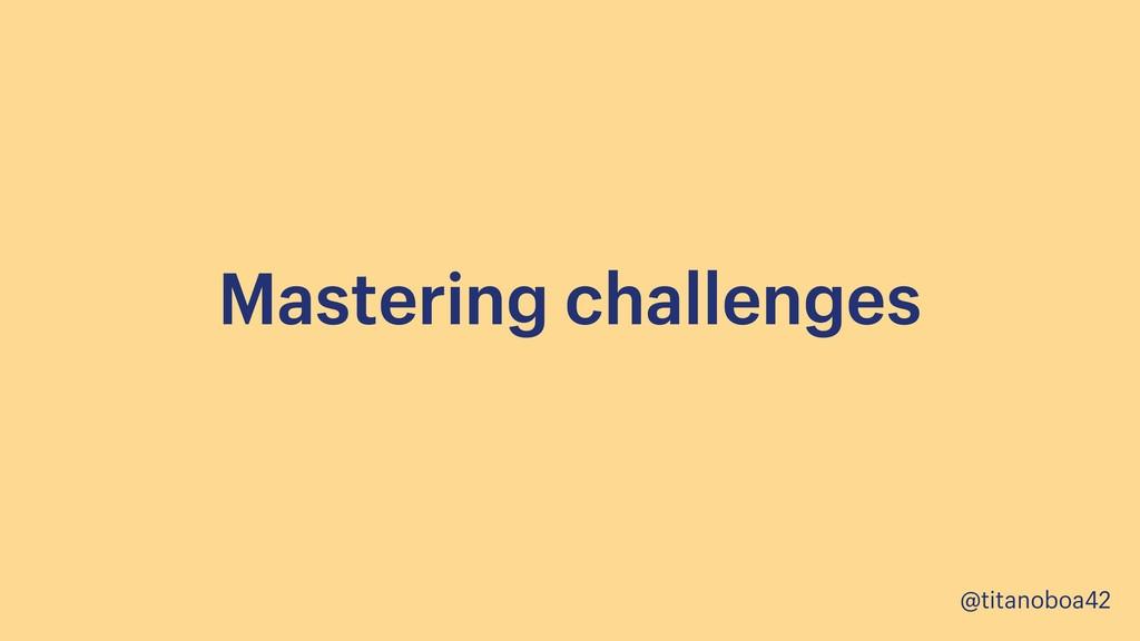 @titanoboa42 Mastering challenges