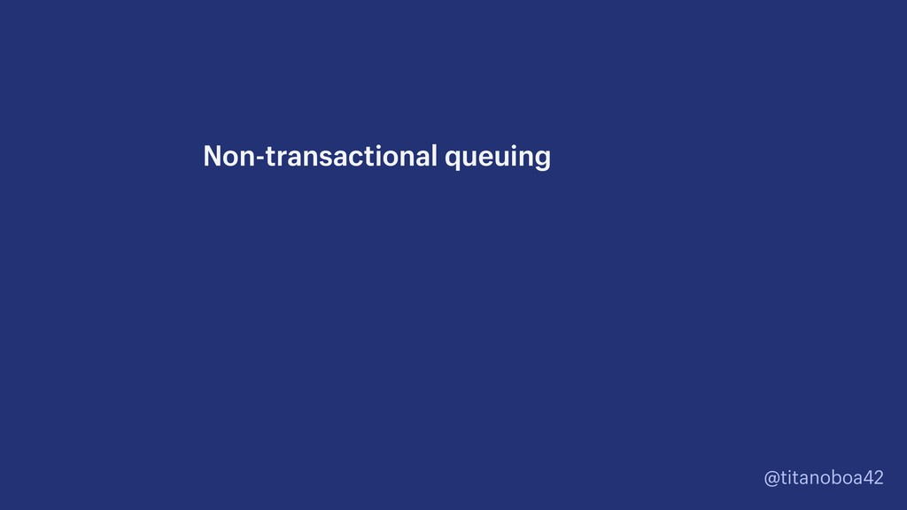 @titanoboa42 Non-transactional queuing