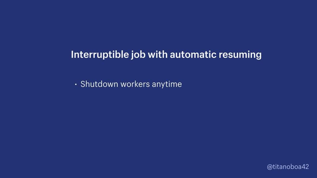 @titanoboa42 • Shutdown workers anytime Interru...
