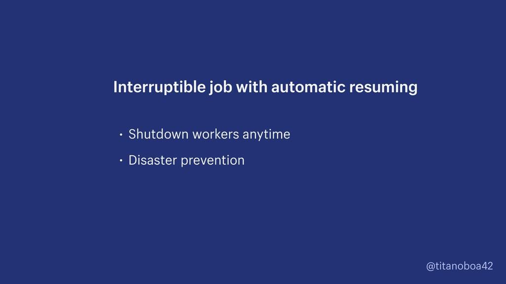 @titanoboa42 • Shutdown workers anytime • Disas...