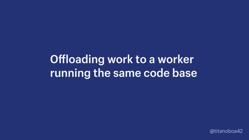 @titanoboa42 Offloading work to a worker runnin...