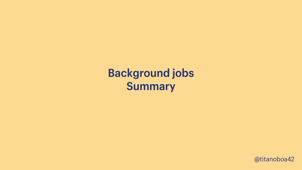 @titanoboa42 Background jobs Summary