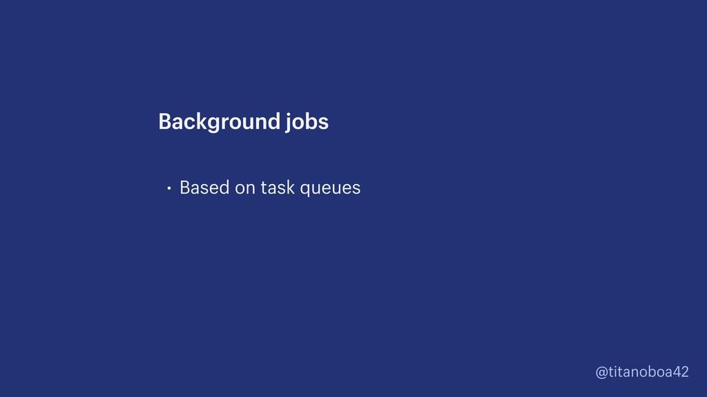 @titanoboa42 • Based on task queues Background ...