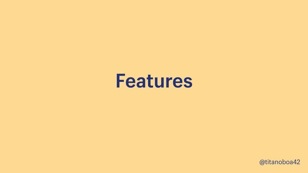 @titanoboa42 Features