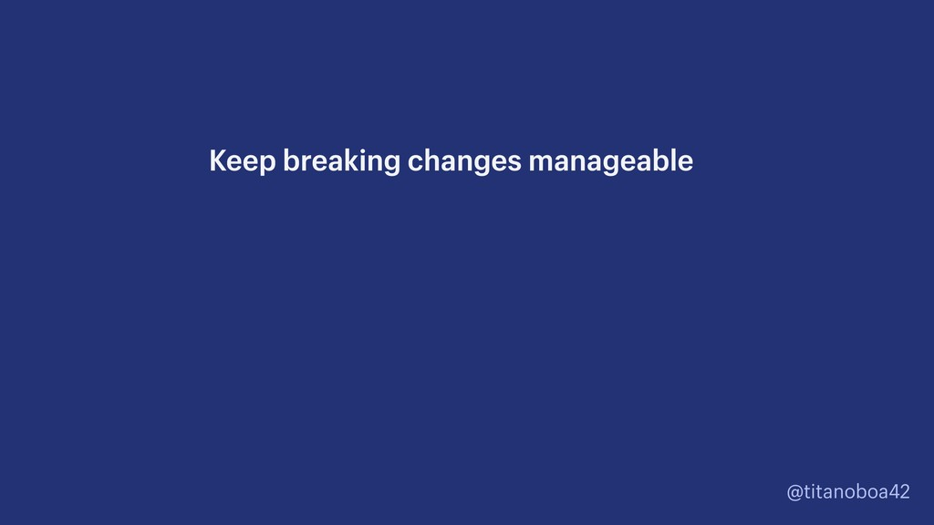 @titanoboa42 Keep breaking changes manageable
