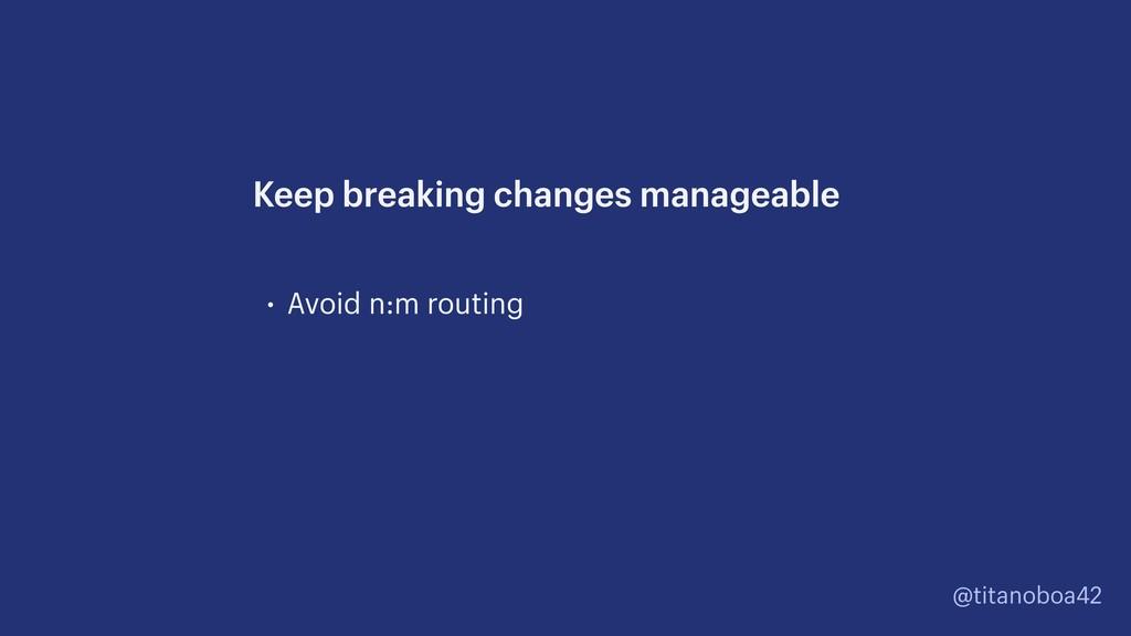 @titanoboa42 • Avoid n:m routing Keep breaking ...