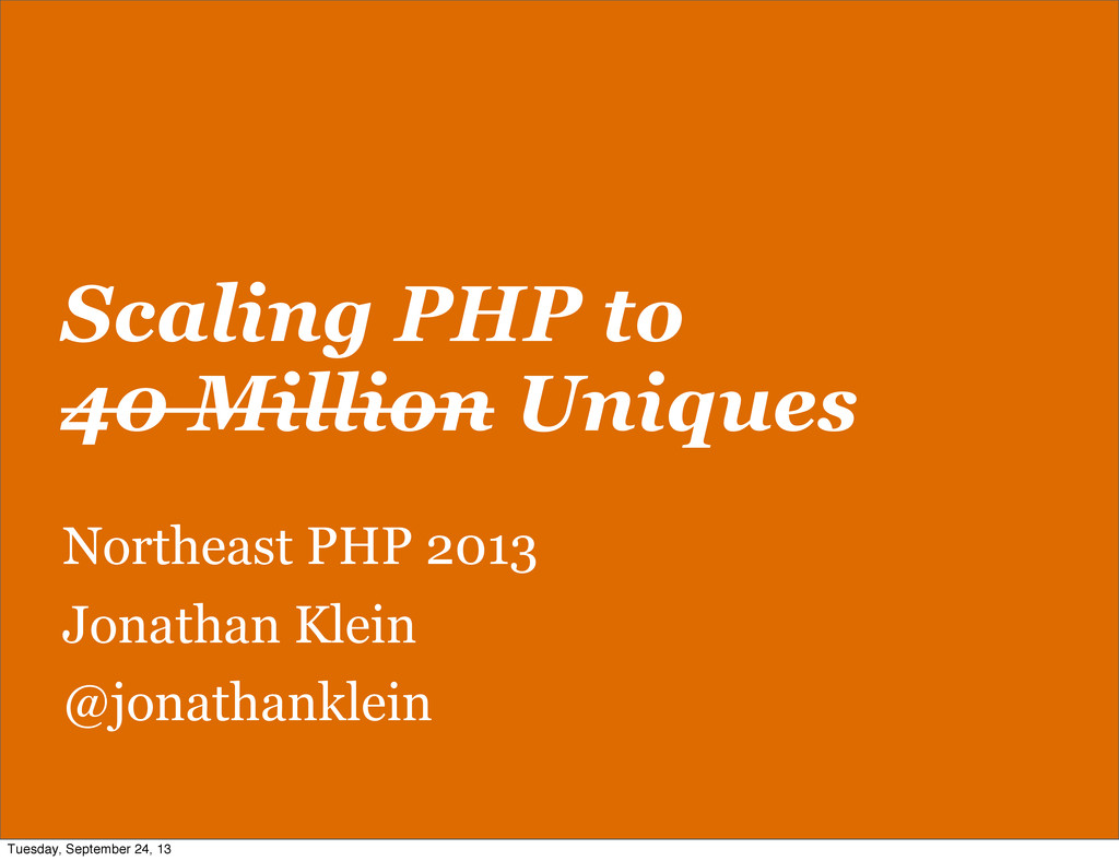 Scaling PHP to 40 Million Uniques Northeast PHP...