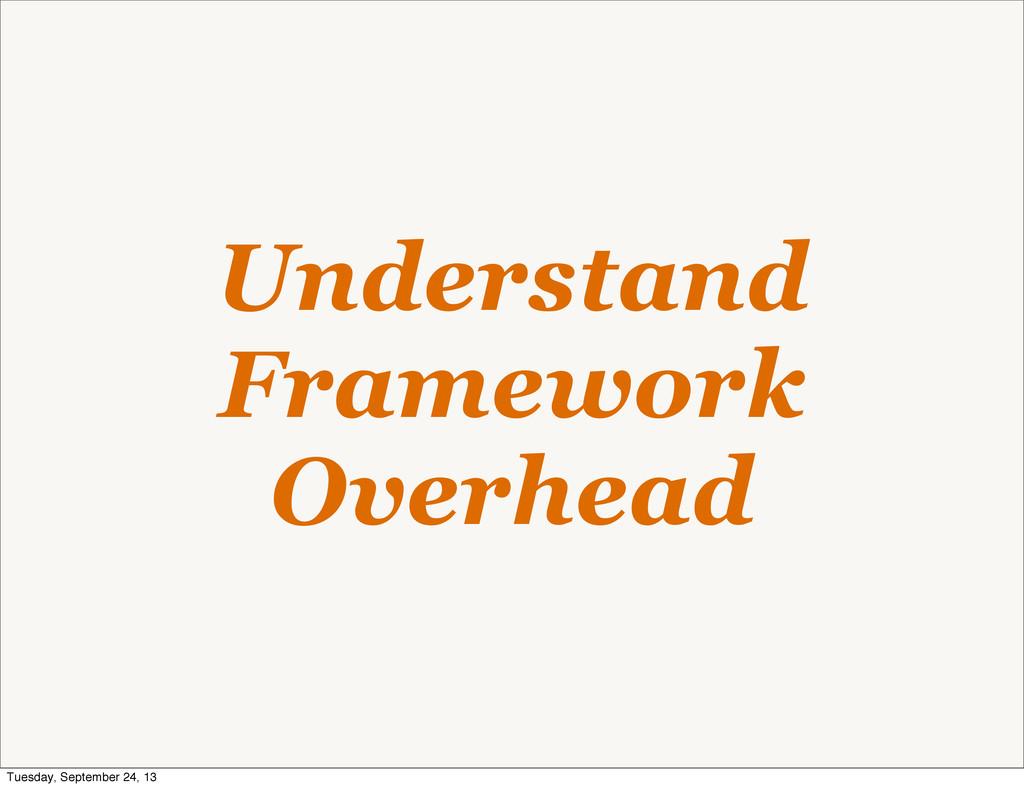Understand Framework Overhead Tuesday, Septembe...