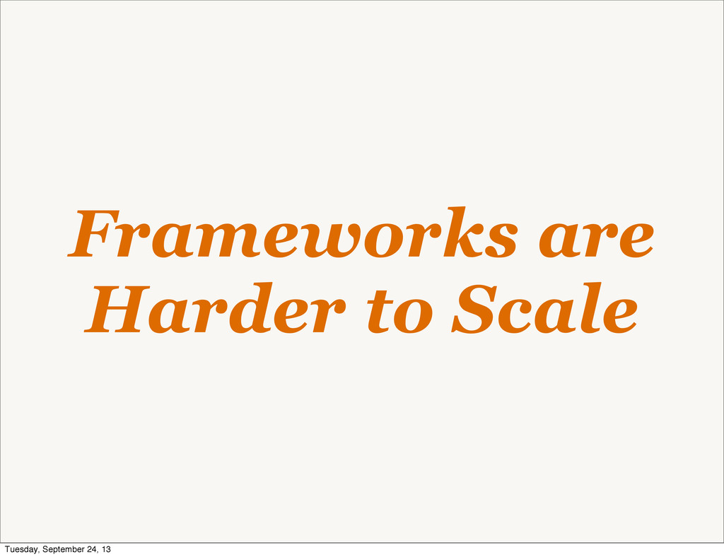 Frameworks are Harder to Scale Tuesday, Septemb...