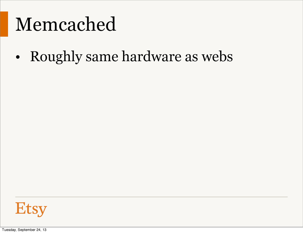 Memcached • Roughly same hardware as webs Tuesd...
