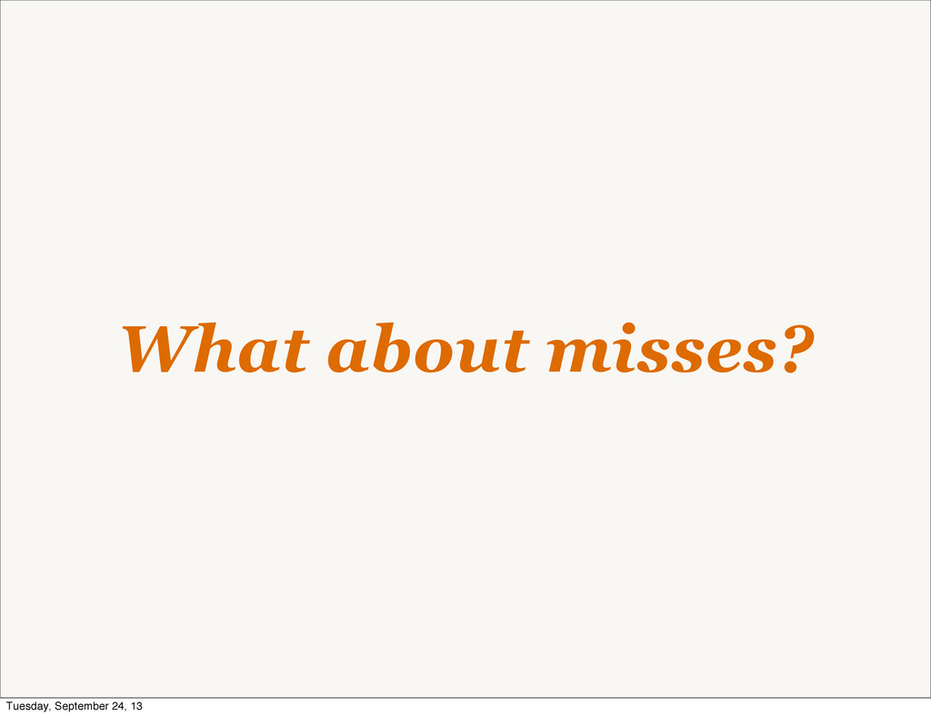 What about misses? Tuesday, September 24, 13