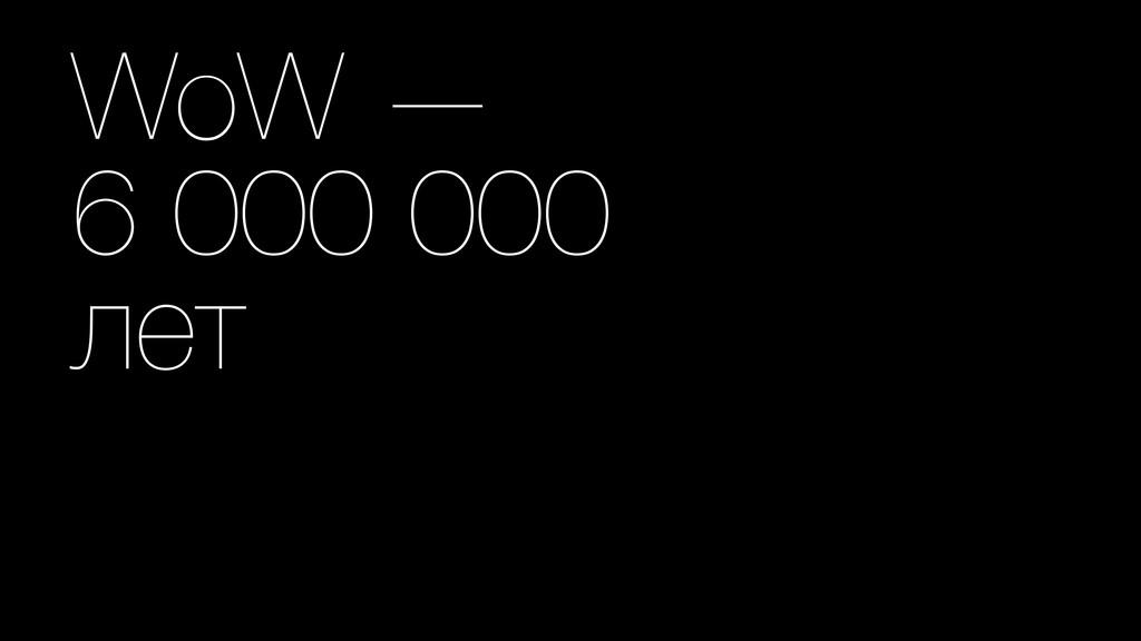 WoW — 6 000 000 лет