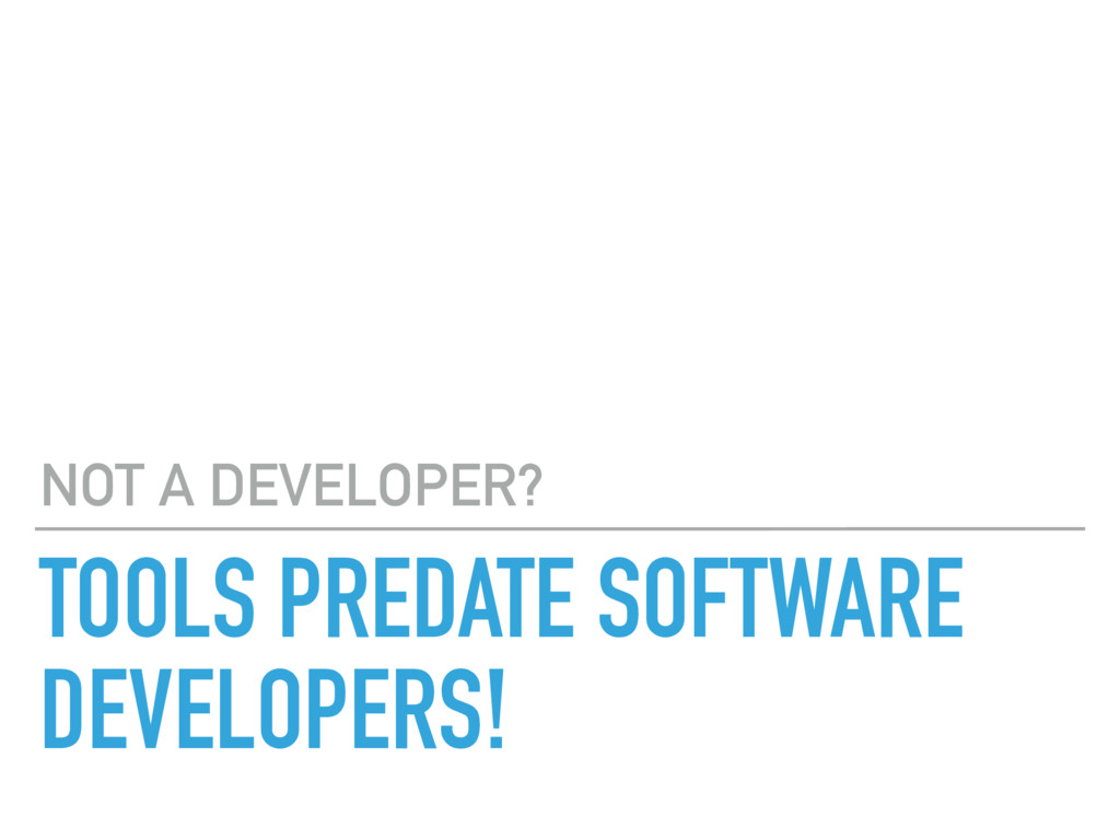 TOOLS PREDATE SOFTWARE DEVELOPERS! NOT A DEVELO...