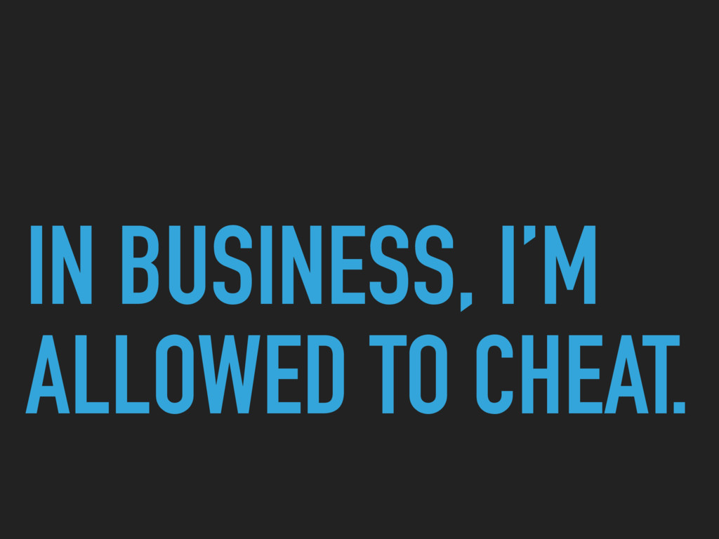 IN BUSINESS, I'M ALLOWED TO CHEAT.