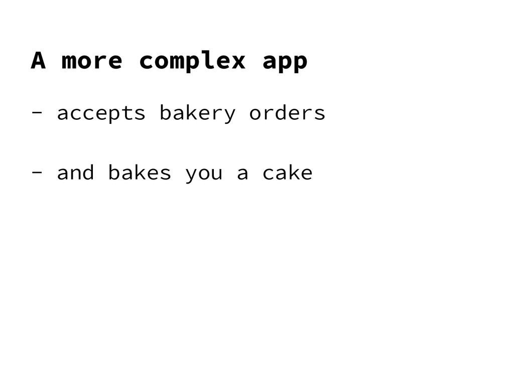 A more complex app - accepts bakery orders - an...