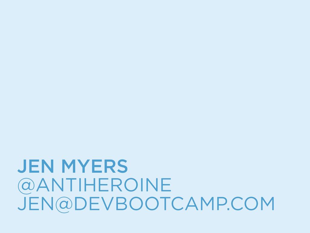 JEN MYERS @ANTIHEROINE JEN@DEVBOOTCAMP.COM