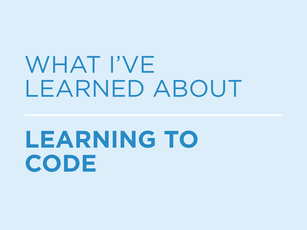 WHAT I'VE LEARNED ABOUT LEARNING TO CODE