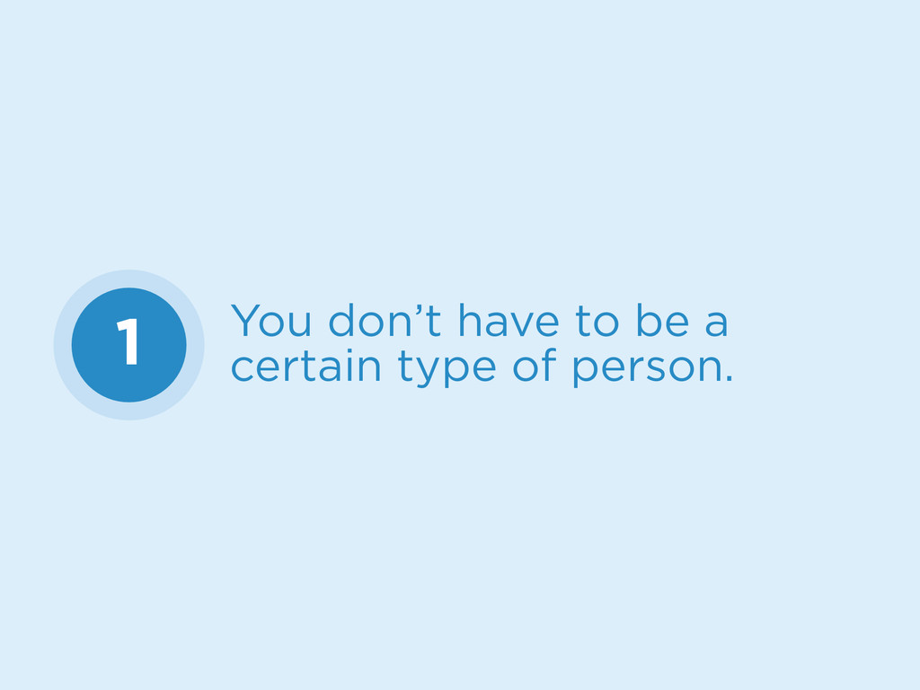 1 You don't have to be a certain type of person.