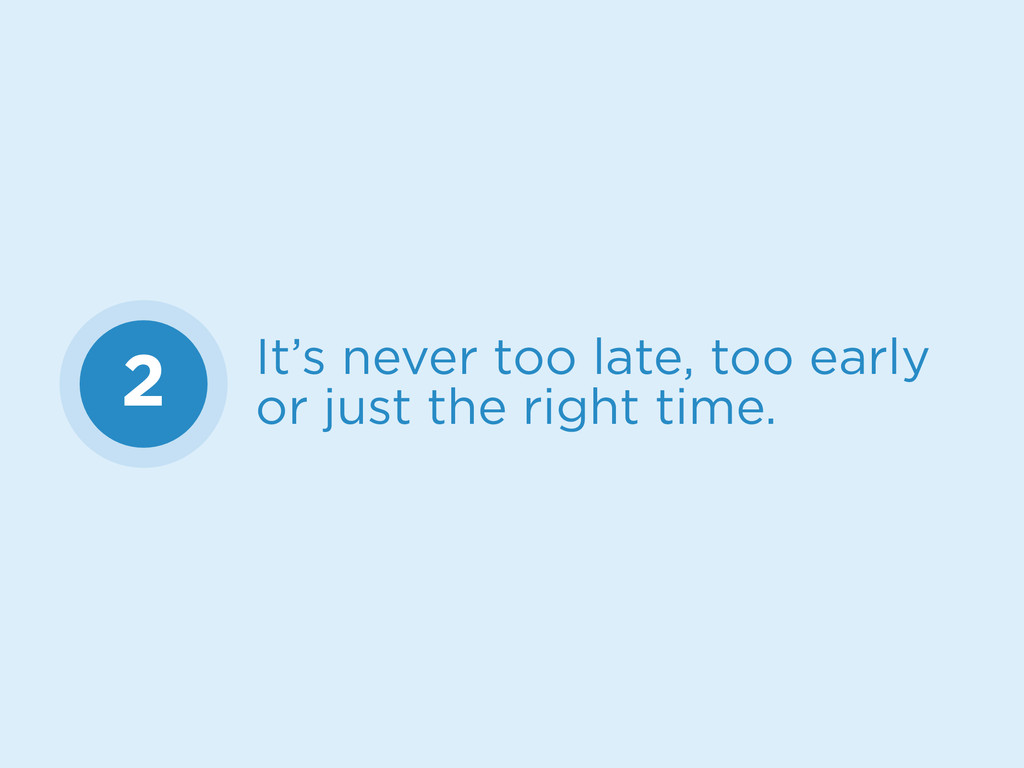 2 It's never too late, too early or just the ri...