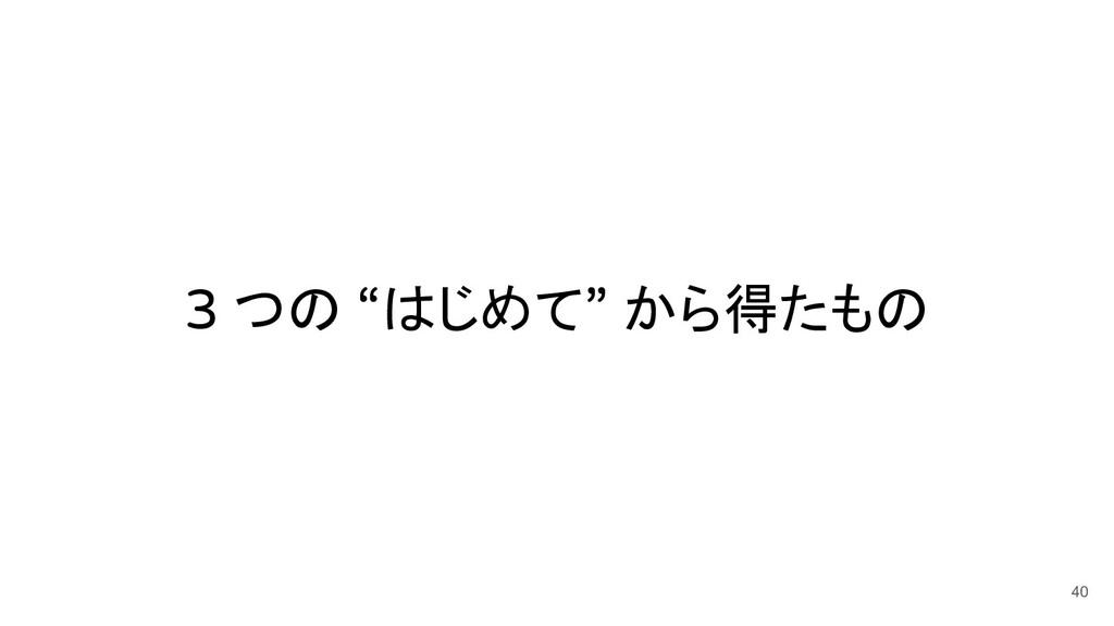 """3 つの """"はじめて"""" から得たもの 40"""