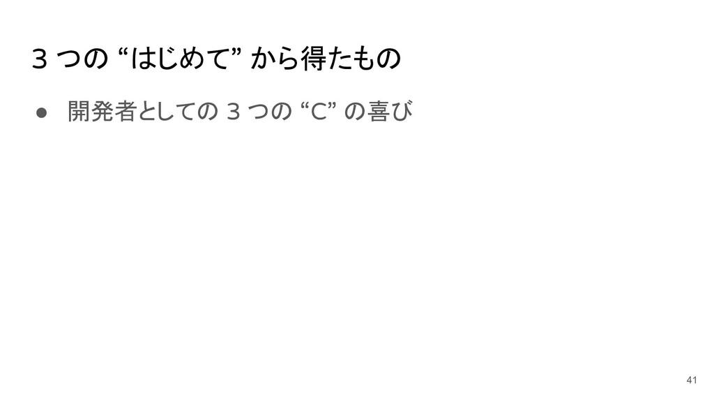 """● 開発者としての 3 つの """"C"""" の喜び 41 3 つの """"はじめて"""" から得たもの"""