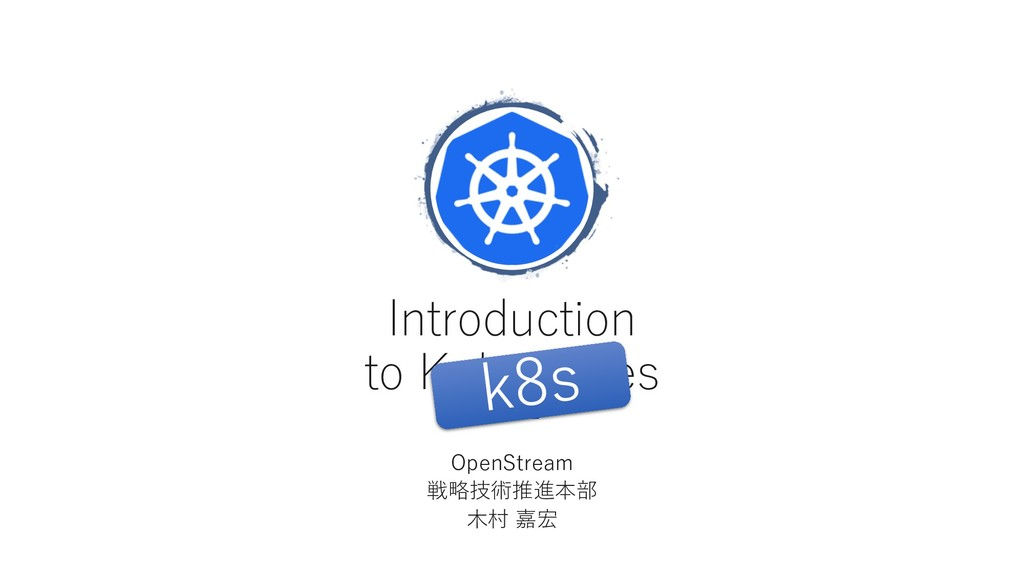 Introduction to Kubernetes OpenStream 戦略技術推進本部 ...