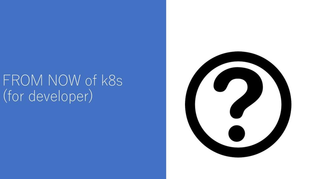 FROM NOW of k8s (for developer)