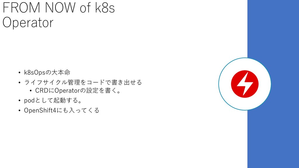 FROM NOW of k8s Operator • k8sOpsの⼤本命 • ライフサイクル...