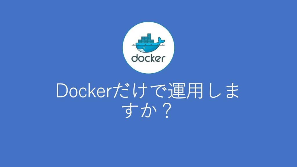 Dockerだけで運⽤しま すか?
