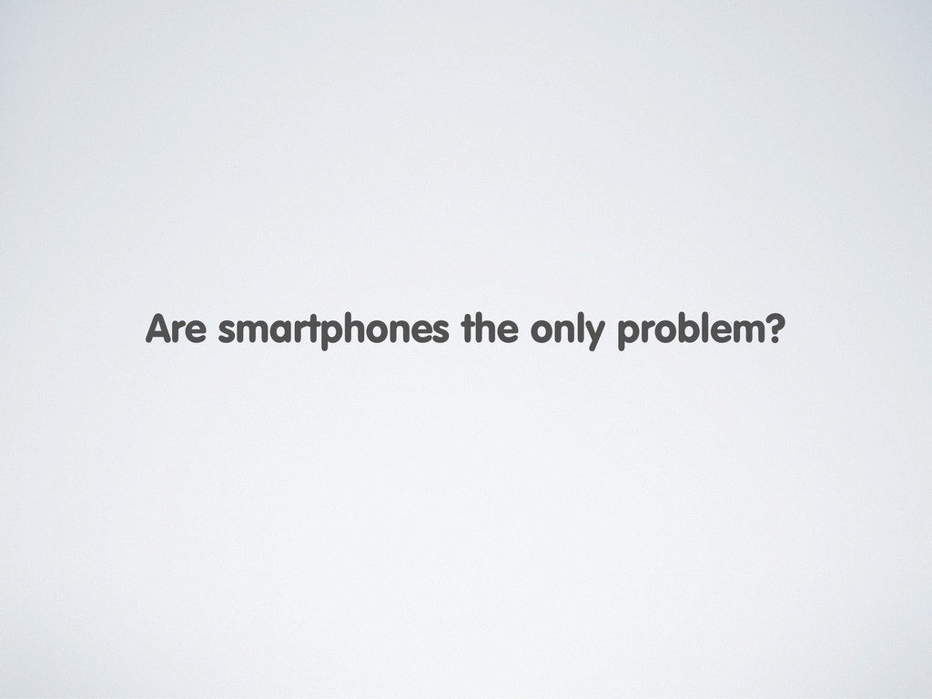 Are smartphones the only problem?