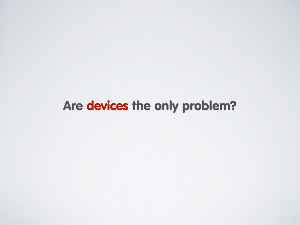 Are devices the only problem?