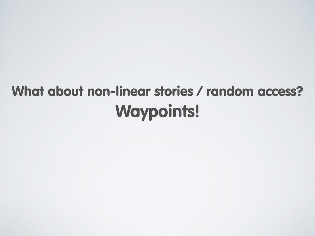 What about non-linear stories / random access? ...