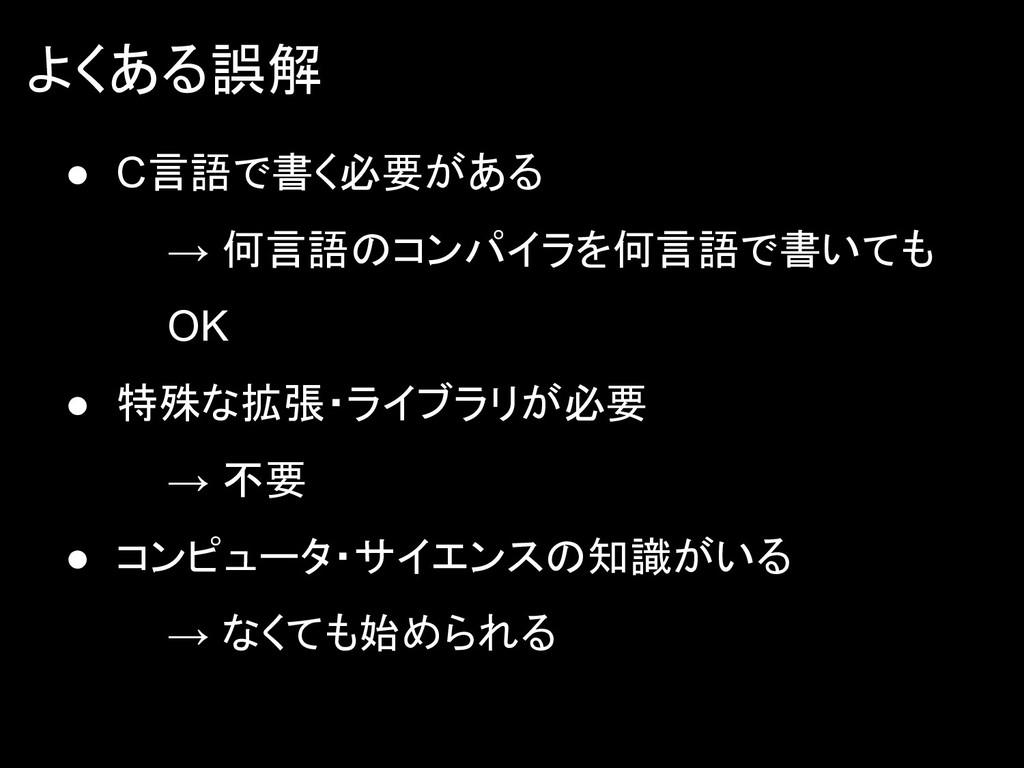 よくある誤解 ● C言語で書く必要がある → 何言語のコンパイラを何言語で書いても OK ● ...