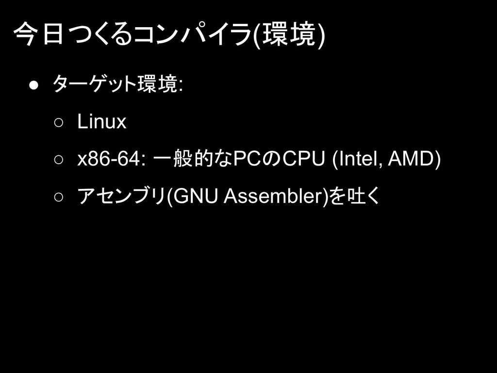 今日つくるコンパイラ(環境) ● ターゲット環境: ○ Linux ○ x86-64: 一般的...