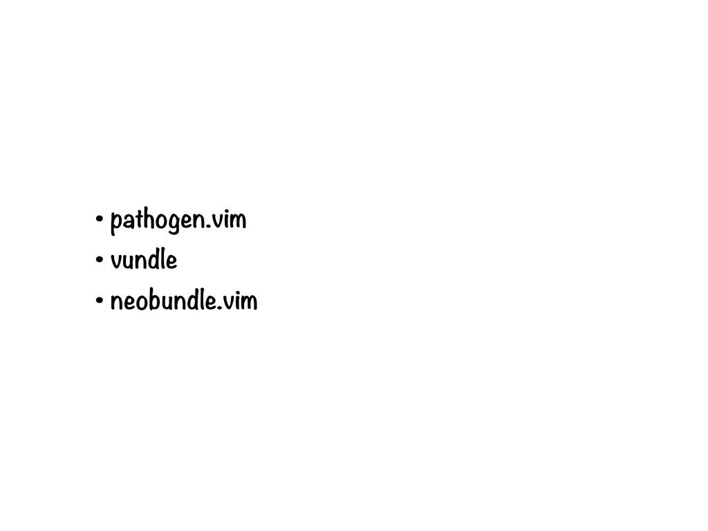 • pathogen.vim • vundle • neobundle.vim