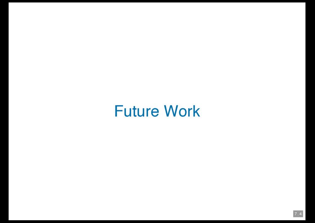 7 . 4 Future Work