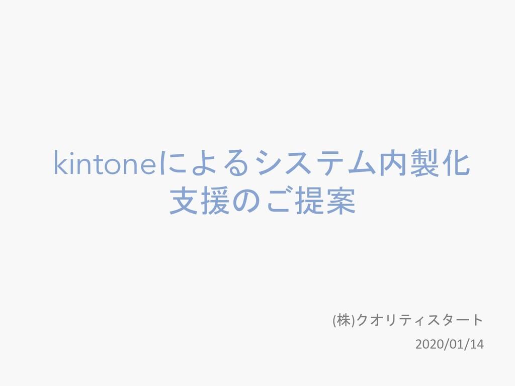 kintoneによるシステム内製化 支援のご提案 (株)クオリティスタート 2020/01/14
