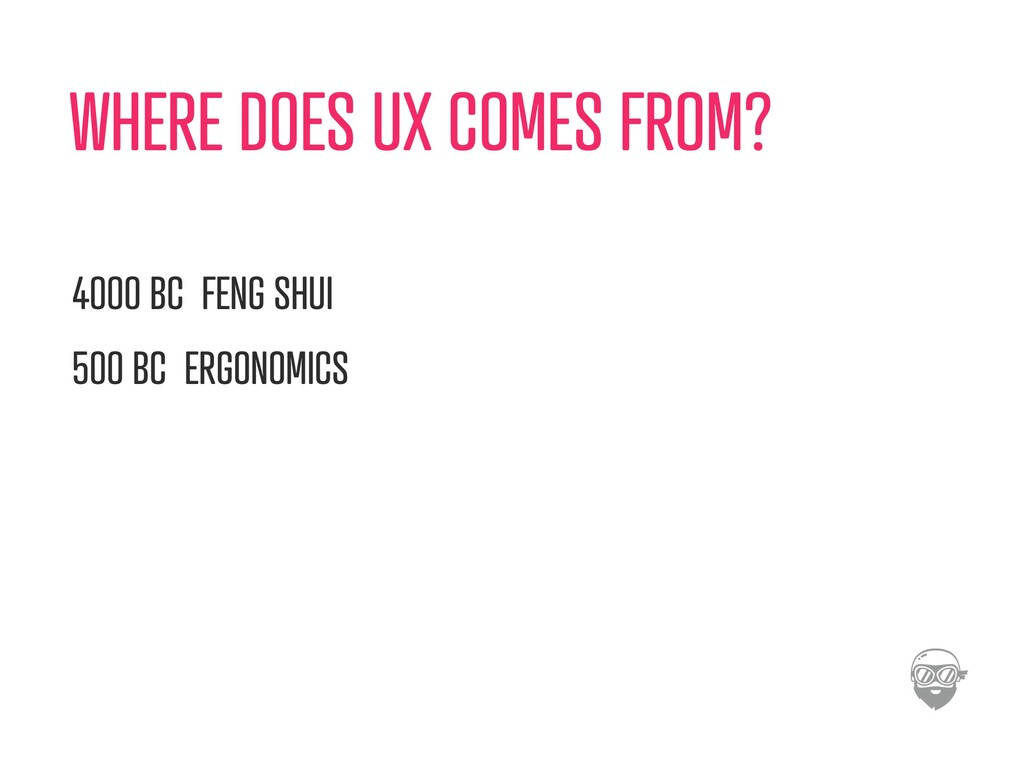 WHERE DOES UX COMES FROM? 4000 BC FENG SHUI 500...
