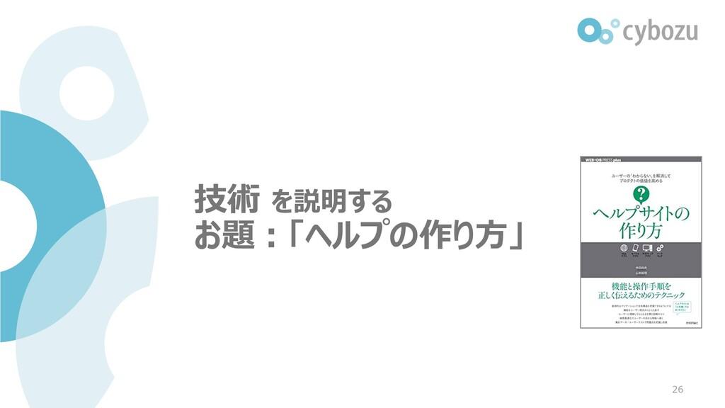 技術 を説明する お題:「ヘルプの作り方」 26